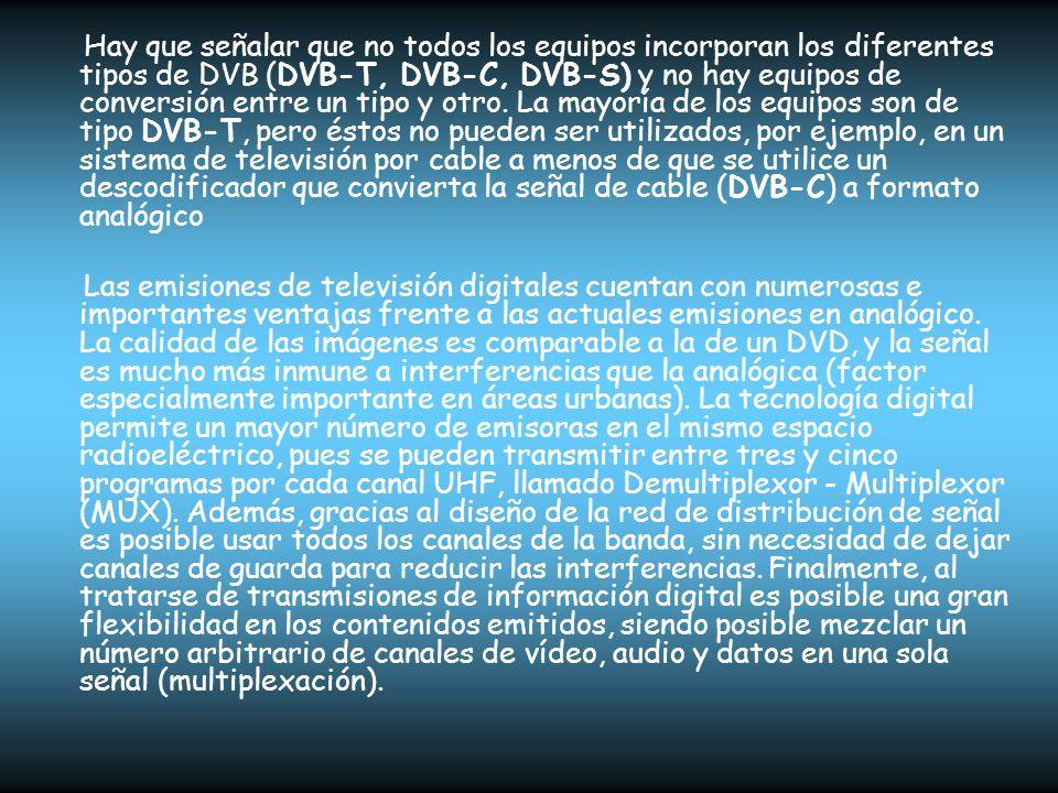 Hay que señalar que no todos los equipos incorporan los diferentes tipos de DVB (DVB-T, DVB-C, DVB-S) y no hay equipos de conversión entre un tipo y otro. La mayoría de los equipos son de tipo DVB-T, pero éstos no pueden ser utilizados, por ejemplo, en un sistema de televisión por cable a menos de que se utilice un descodificador que convierta la señal de cable (DVB-C) a formato analógico