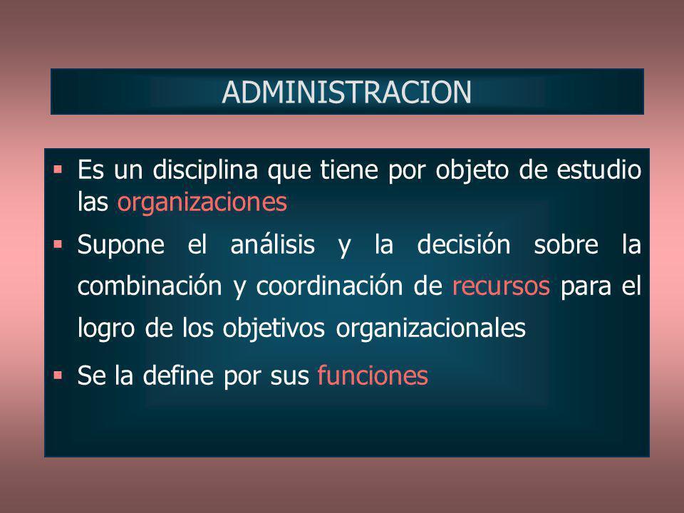 ADMINISTRACION Es un disciplina que tiene por objeto de estudio las organizaciones.
