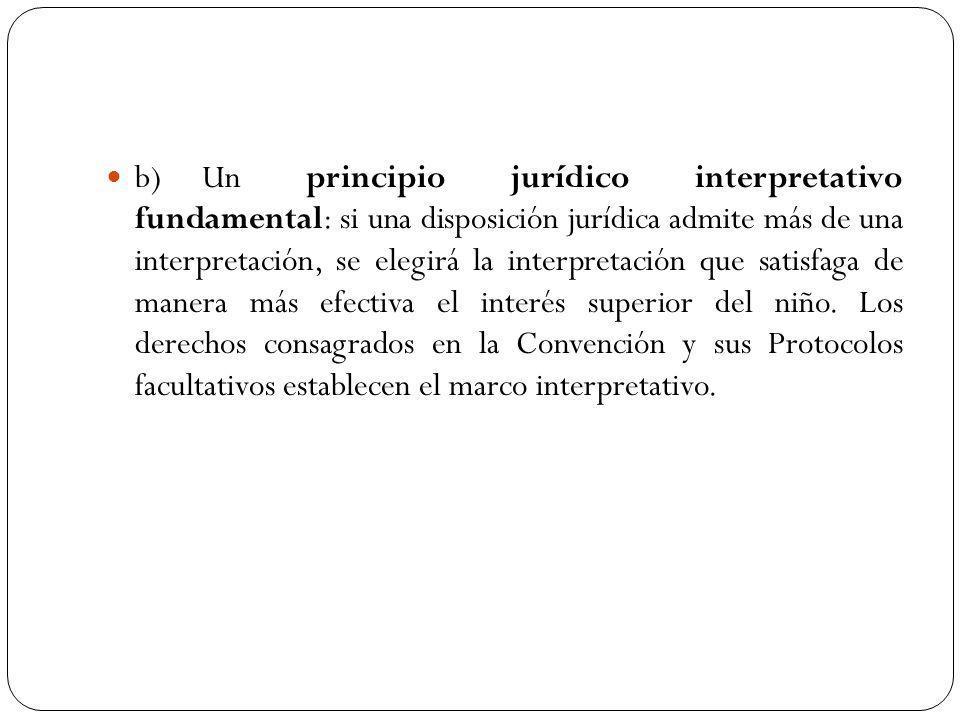 b) Un principio jurídico interpretativo fundamental: si una disposición jurídica admite más de una interpretación, se elegirá la interpretación que satisfaga de manera más efectiva el interés superior del niño.