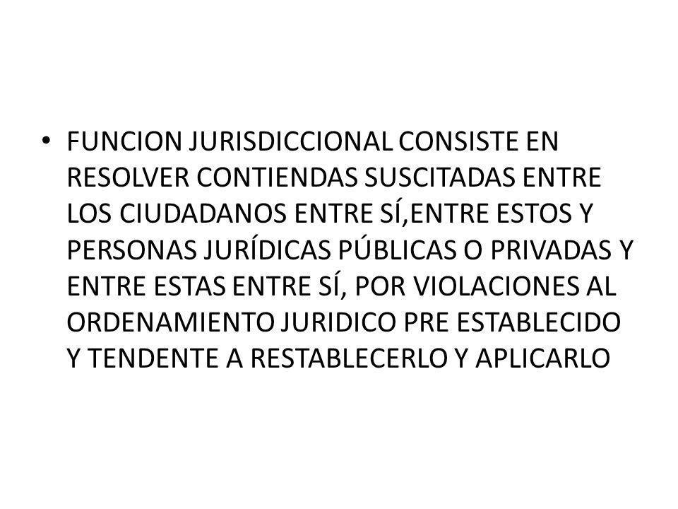 FUNCION JURISDICCIONAL CONSISTE EN RESOLVER CONTIENDAS SUSCITADAS ENTRE LOS CIUDADANOS ENTRE SÍ,ENTRE ESTOS Y PERSONAS JURÍDICAS PÚBLICAS O PRIVADAS Y ENTRE ESTAS ENTRE SÍ, POR VIOLACIONES AL ORDENAMIENTO JURIDICO PRE ESTABLECIDO Y TENDENTE A RESTABLECERLO Y APLICARLO