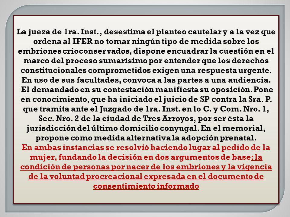 La jueza de 1ra. Inst., desestima el planteo cautelar y a la vez que ordena al IFER no tomar ningún tipo de medida sobre los embriones crioconservados, dispone encuadrar la cuestión en el marco del proceso sumarísimo por entender que los derechos constitucionales comprometidos exigen una respuesta urgente. En uso de sus facultades, convoca a las partes a una audiencia.