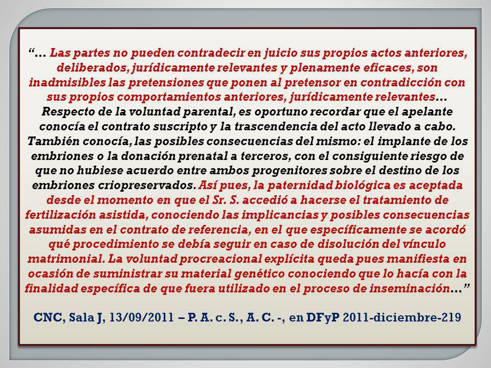 … Las partes no pueden contradecir en juicio sus propios actos anteriores, deliberados, jurídicamente relevantes y plenamente eficaces, son inadmisibles las pretensiones que ponen al pretensor en contradicción con sus propios comportamientos anteriores, jurídicamente relevantes… Respecto de la voluntad parental, es oportuno recordar que el apelante conocía el contrato suscripto y la trascendencia del acto llevado a cabo. También conocía, las posibles consecuencias del mismo: el implante de los embriones o la donación prenatal a terceros, con el consiguiente riesgo de que no hubiese acuerdo entre ambos progenitores sobre el destino de los embriones criopreservados. Así pues, la paternidad biológica es aceptada desde el momento en que el Sr. S. accedió a hacerse el tratamiento de fertilización asistida, conociendo las implicancias y posibles consecuencias asumidas en el contrato de referencia, en el que específicamente se acordó qué procedimiento se debía seguir en caso de disolución del vínculo matrimonial. La voluntad procreacional explícita queda pues manifiesta en ocasión de suministrar su material genético conociendo que lo hacía con la finalidad específica de que fuera utilizado en el proceso de inseminación…