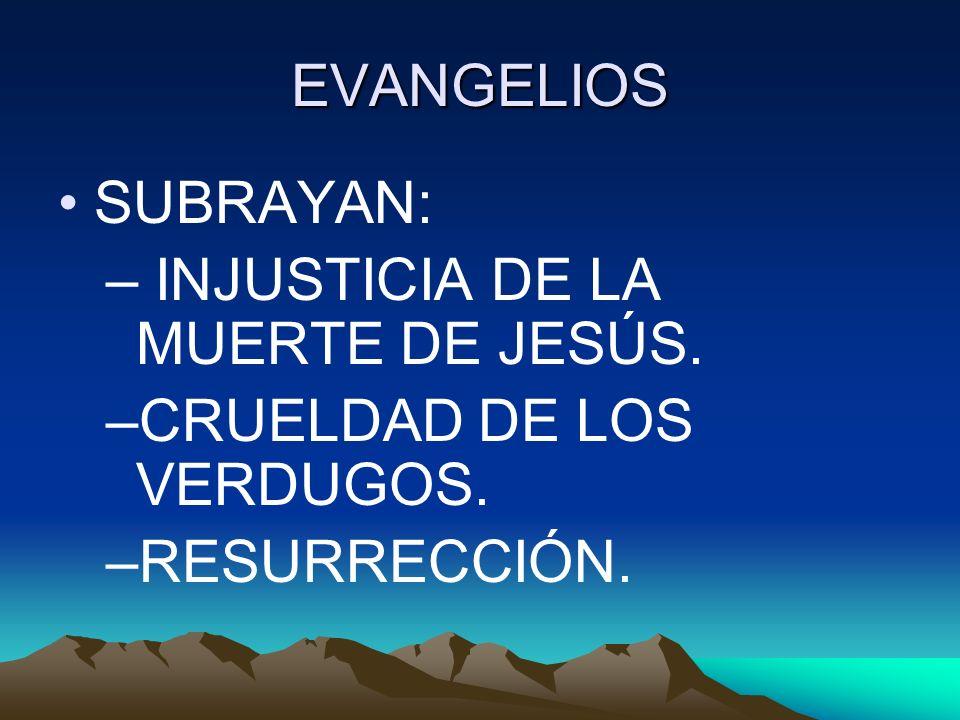 EVANGELIOS SUBRAYAN: INJUSTICIA DE LA MUERTE DE JESÚS. CRUELDAD DE LOS VERDUGOS. RESURRECCIÓN.