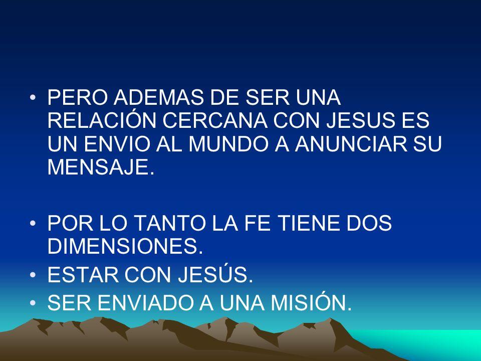PERO ADEMAS DE SER UNA RELACIÓN CERCANA CON JESUS ES UN ENVIO AL MUNDO A ANUNCIAR SU MENSAJE.