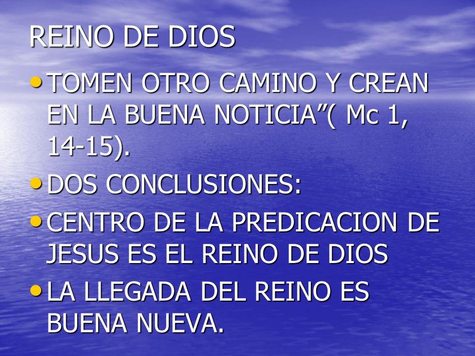 REINO DE DIOS TOMEN OTRO CAMINO Y CREAN EN LA BUENA NOTICIA ( Mc 1, 14-15). DOS CONCLUSIONES: CENTRO DE LA PREDICACION DE JESUS ES EL REINO DE DIOS.