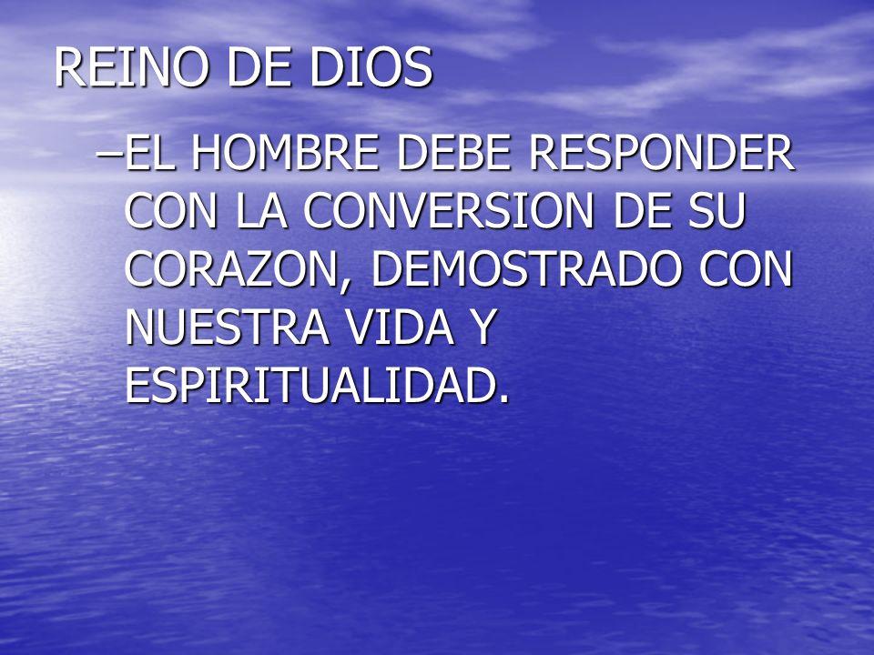 REINO DE DIOS EL HOMBRE DEBE RESPONDER CON LA CONVERSION DE SU CORAZON, DEMOSTRADO CON NUESTRA VIDA Y ESPIRITUALIDAD.