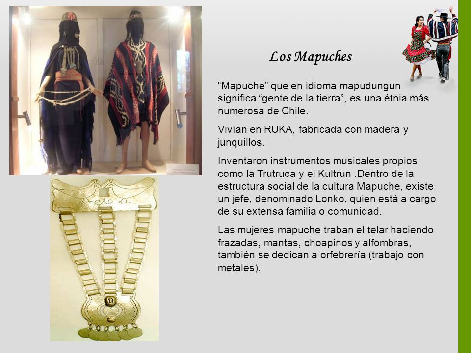 Los Mapuches Mapuche que en idioma mapudungun significa gente de la tierra , es una étnia más numerosa de Chile.