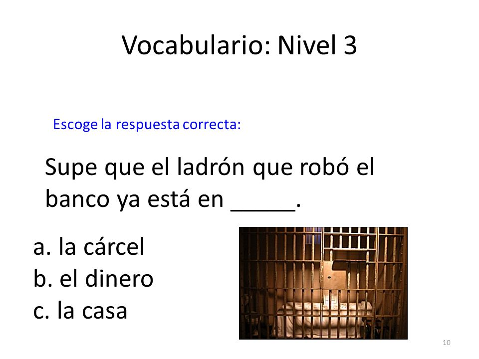 Vocabulario: Nivel 3Escoge la respuesta correcta: Supe que el ladrón que robó el banco ya está en _____.