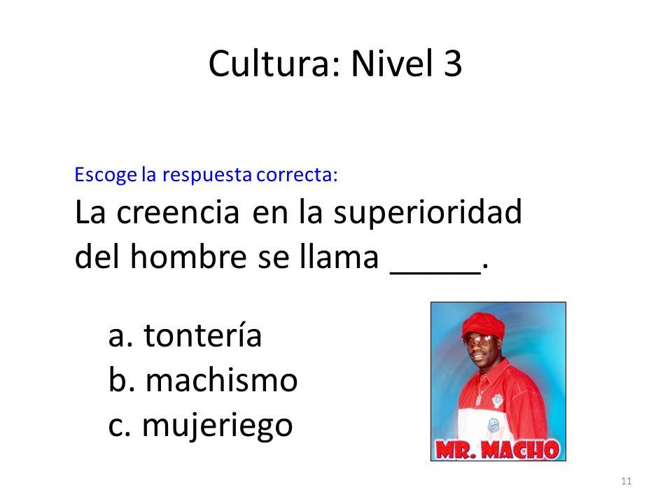 Cultura: Nivel 3Escoge la respuesta correcta: La creencia en la superioridad del hombre se llama _____.