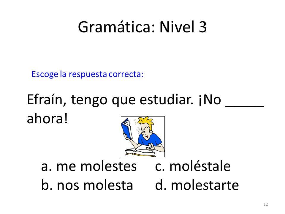 Gramática: Nivel 3 Efraín, tengo que estudiar. ¡No _____ ahora!