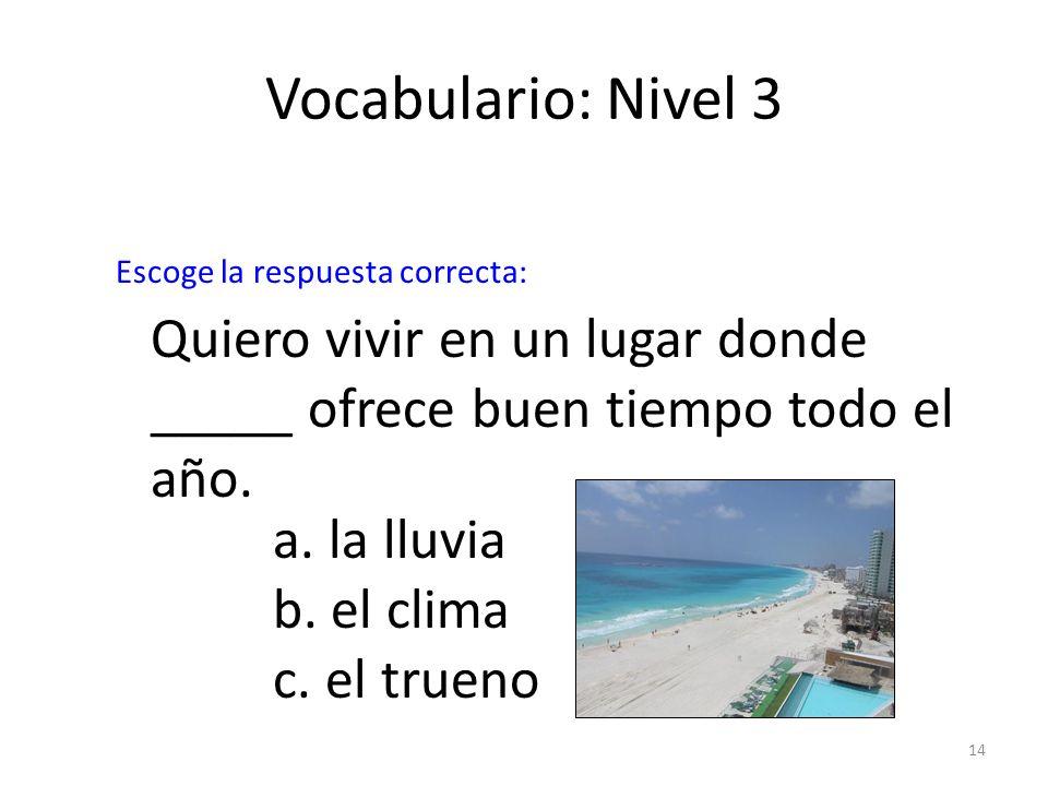 Vocabulario: Nivel 3Escoge la respuesta correcta: Quiero vivir en un lugar donde _____ ofrece buen tiempo todo el año.