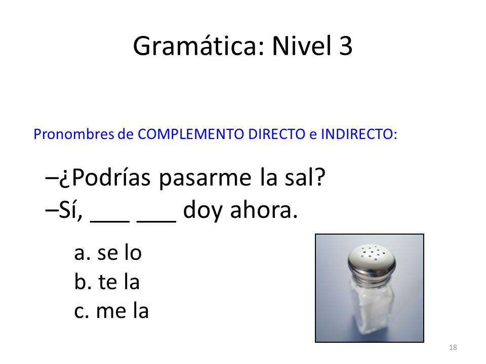 Gramática: Nivel 3 –¿Podrías pasarme la sal –Sí, ___ ___ doy ahora.