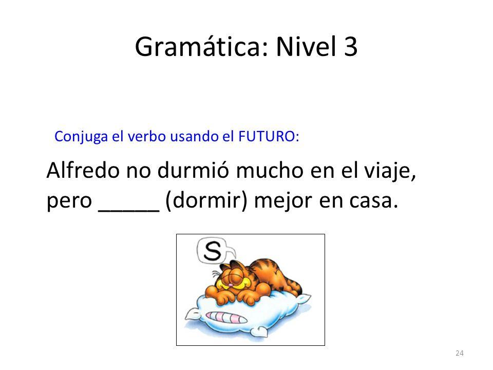 Gramática: Nivel 3 Conjuga el verbo usando el FUTURO: Alfredo no durmió mucho en el viaje, pero _____ (dormir) mejor en casa.
