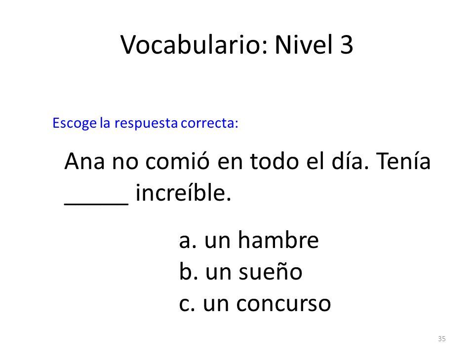 Vocabulario: Nivel 3Escoge la respuesta correcta: Ana no comió en todo el día. Tenía _____ increíble.