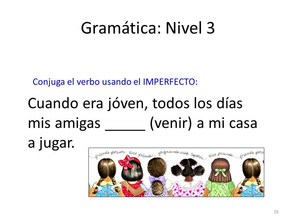 Gramática: Nivel 3Conjuga el verbo usando el IMPERFECTO: Cuando era jóven, todos los días mis amigas _____ (venir) a mi casa a jugar.