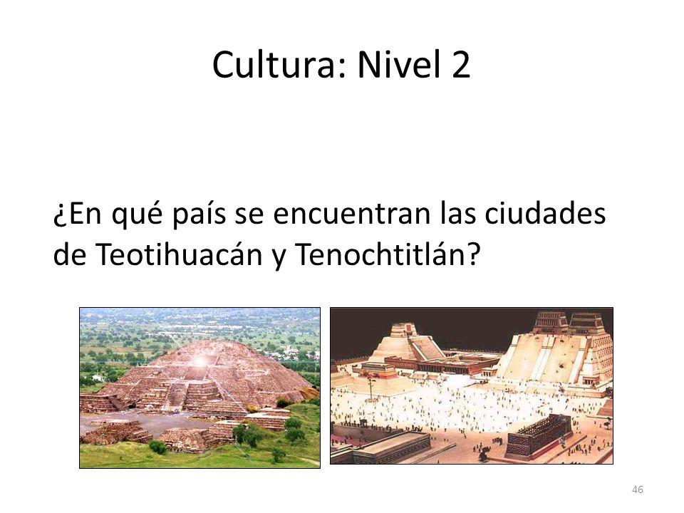 Cultura: Nivel 2 ¿En qué país se encuentran las ciudades de Teotihuacán y Tenochtitlán answer: En México.
