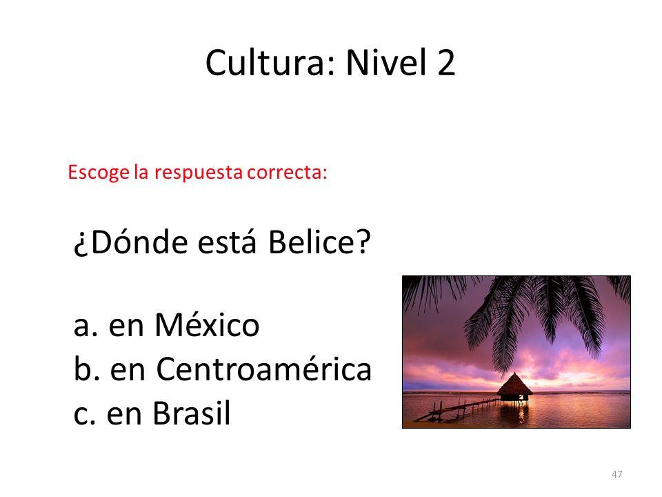 Cultura: Nivel 2 ¿Dónde está Belice a. en México b. en Centroamérica