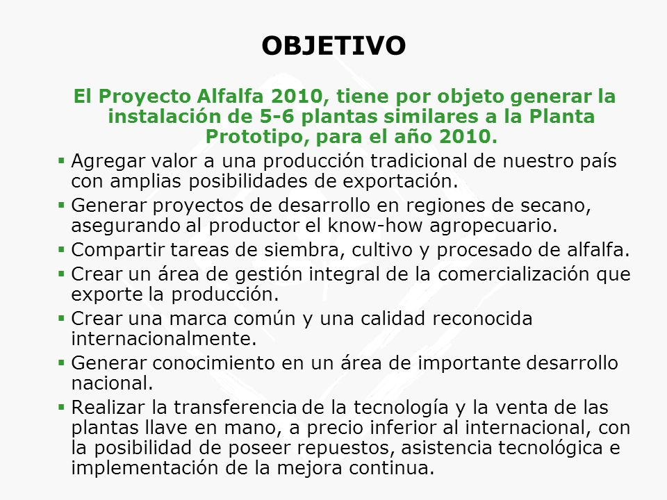 OBJETIVO El Proyecto Alfalfa 2010, tiene por objeto generar la instalación de 5-6 plantas similares a la Planta Prototipo, para el año 2010.