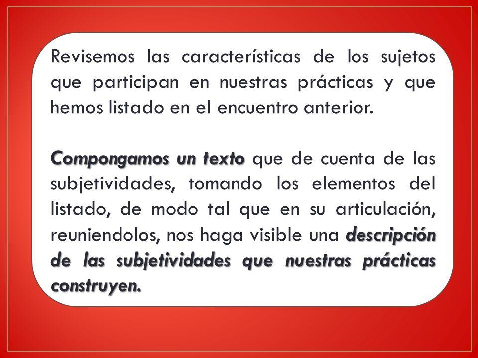 Revisemos las características de los sujetos que participan en nuestras prácticas y que hemos listado en el encuentro anterior.