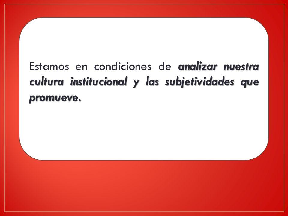 Estamos en condiciones de analizar nuestra cultura institucional y las subjetividades que promueve.