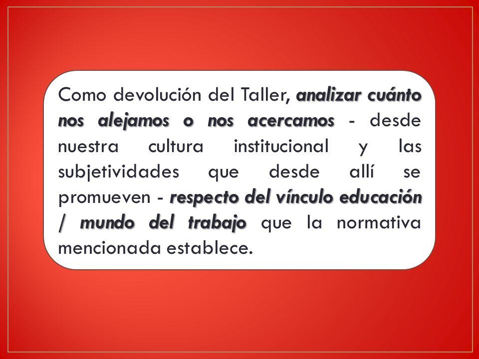 Como devolución del Taller, analizar cuánto nos alejamos o nos acercamos - desde nuestra cultura institucional y las subjetividades que desde allí se promueven - respecto del vínculo educación / mundo del trabajo que la normativa mencionada establece.