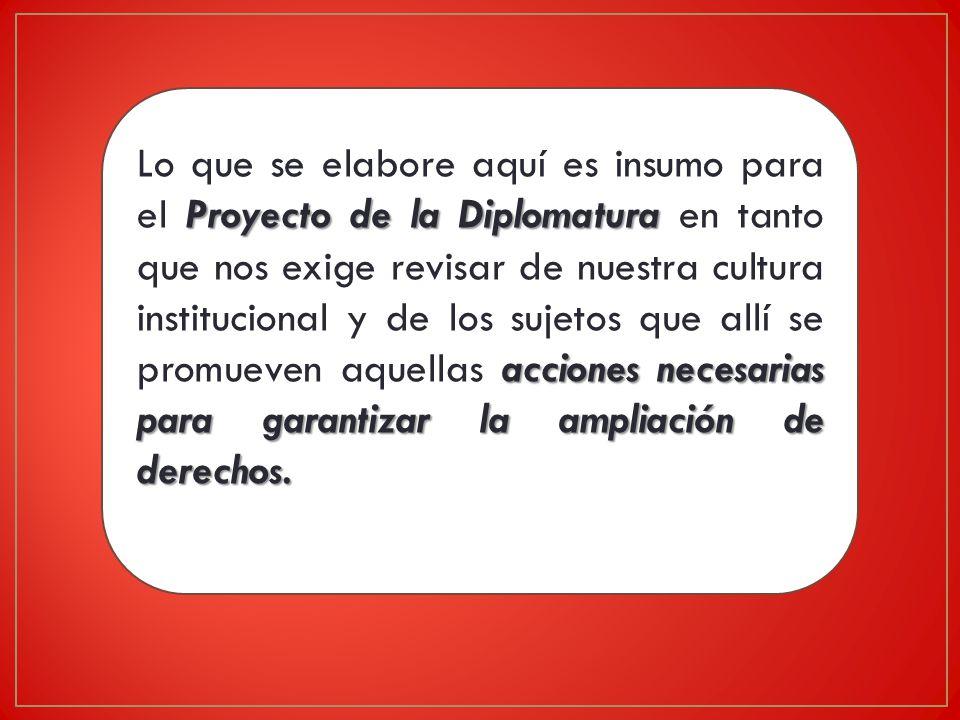 Lo que se elabore aquí es insumo para el Proyecto de la Diplomatura en tanto que nos exige revisar de nuestra cultura institucional y de los sujetos que allí se promueven aquellas acciones necesarias para garantizar la ampliación de derechos.