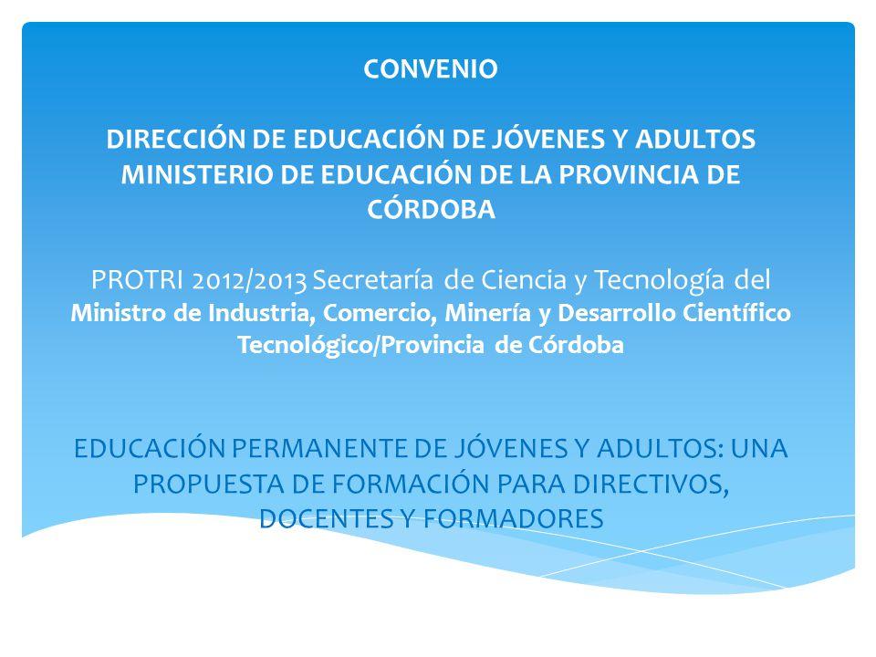 UNIVERSIDAD CATÓLICA DE CÓRDOBA FACULTAD DE EDUCACIÓN CONVENIO DIRECCIÓN DE EDUCACIÓN DE JÓVENES Y ADULTOS MINISTERIO DE EDUCACIÓN DE LA PROVINCIA DE CÓRDOBA PROTRI 2012/2013 Secretaría de Ciencia y Tecnología del Ministro de Industria, Comercio, Minería y Desarrollo Científico Tecnológico/Provincia de Córdoba EDUCACIÓN PERMANENTE DE JÓVENES Y ADULTOS: UNA PROPUESTA DE FORMACIÓN PARA DIRECTIVOS, DOCENTES Y FORMADORES