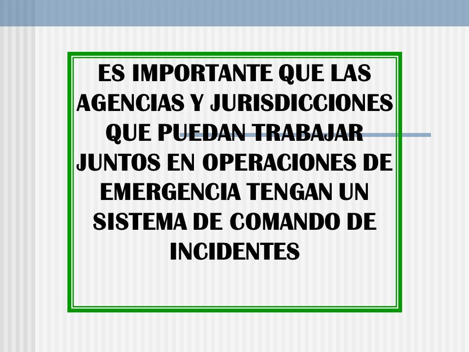 ES IMPORTANTE QUE LAS AGENCIAS Y JURISDICCIONES QUE PUEDAN TRABAJAR JUNTOS EN OPERACIONES DE EMERGENCIA TENGAN UN SISTEMA DE COMANDO DE INCIDENTES