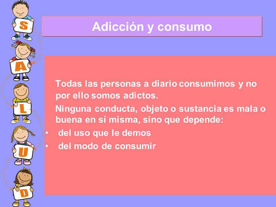 Todas las personas a diario consumimos y no por ello somos adictos.