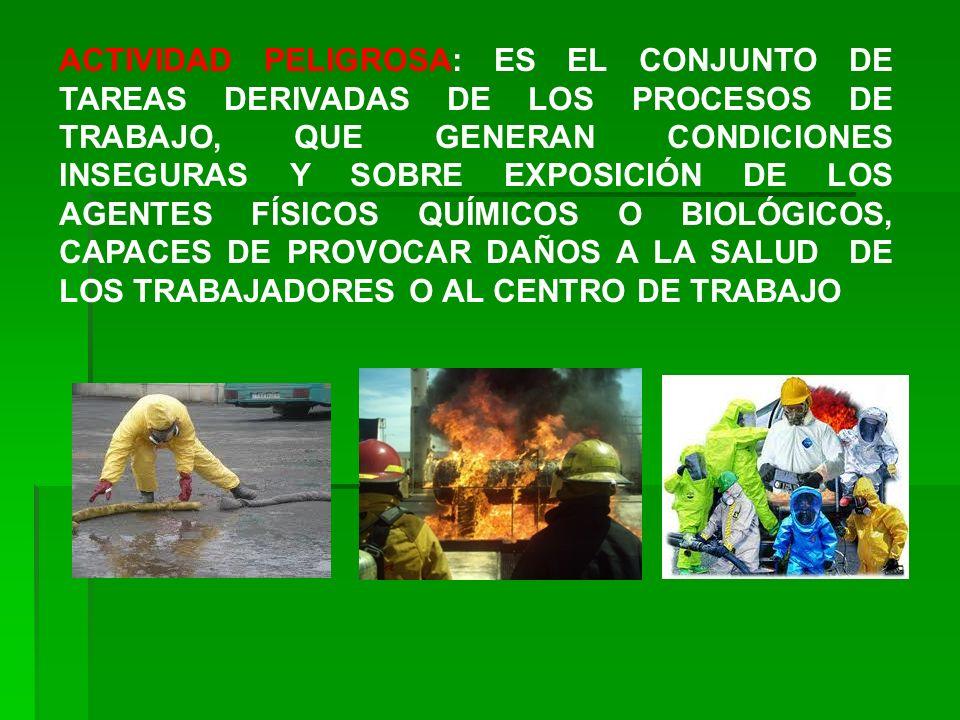 ACTIVIDAD PELIGROSA: ES EL CONJUNTO DE TAREAS DERIVADAS DE LOS PROCESOS DE TRABAJO, QUE GENERAN CONDICIONES INSEGURAS Y SOBRE EXPOSICIÓN DE LOS AGENTES FÍSICOS QUÍMICOS O BIOLÓGICOS, CAPACES DE PROVOCAR DAÑOS A LA SALUD DE LOS TRABAJADORES O AL CENTRO DE TRABAJO