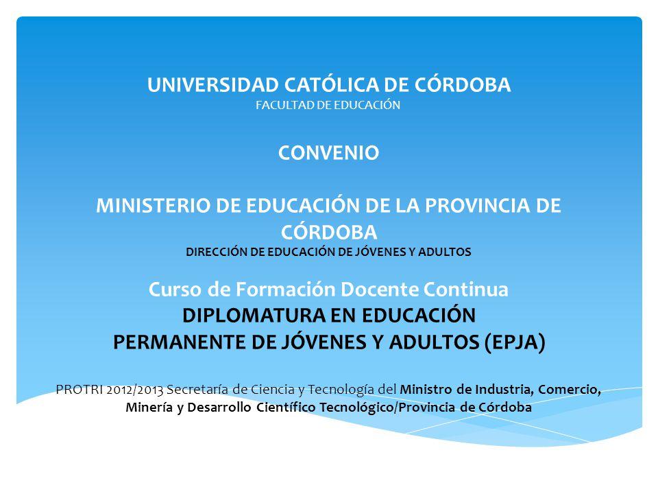 UNIVERSIDAD CATÓLICA DE CÓRDOBA FACULTAD DE EDUCACIÓN CONVENIO MINISTERIO DE EDUCACIÓN DE LA PROVINCIA DE CÓRDOBA DIRECCIÓN DE EDUCACIÓN DE JÓVENES Y ADULTOS Curso de Formación Docente Continua DIPLOMATURA EN EDUCACIÓN PERMANENTE DE JÓVENES Y ADULTOS (EPJA) PROTRI 2012/2013 Secretaría de Ciencia y Tecnología del Ministro de Industria, Comercio, Minería y Desarrollo Científico Tecnológico/Provincia de Córdoba