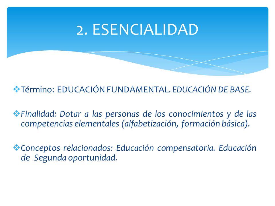 2. ESENCIALIDAD Término: EDUCACIÓN FUNDAMENTAL. EDUCACIÓN DE BASE.