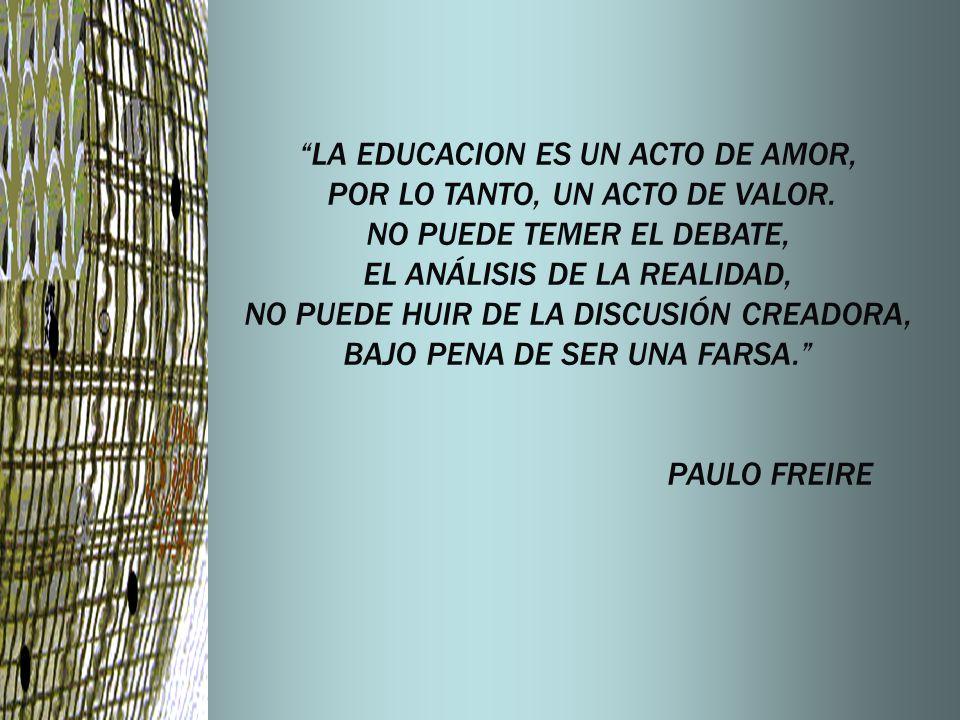 LA EDUCACION ES UN ACTO DE AMOR, POR LO TANTO, UN ACTO DE VALOR.