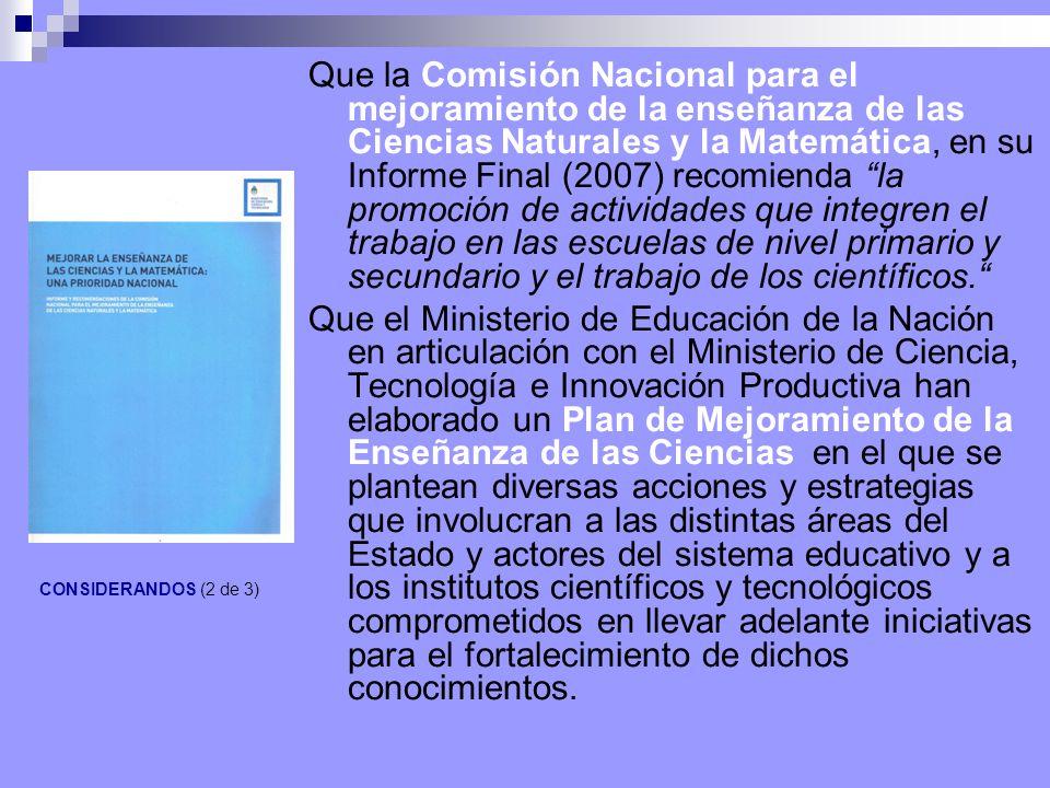 Que la Comisión Nacional para el mejoramiento de la enseñanza de las Ciencias Naturales y la Matemática, en su Informe Final (2007) recomienda la promoción de actividades que integren el trabajo en las escuelas de nivel primario y secundario y el trabajo de los científicos.