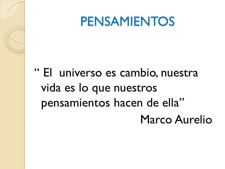 PENSAMIENTOS El universo es cambio, nuestra vida es lo que nuestros pensamientos hacen de ella Marco Aurelio