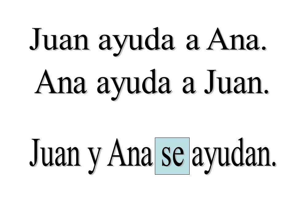 Juan ayuda a Ana. Ana ayuda a Juan. Juan y Ana se ayudan.