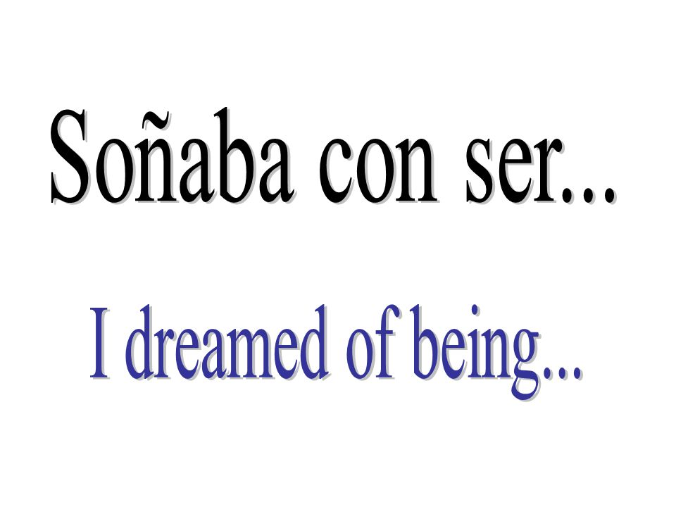 Soñaba con ser... I dreamed of being...