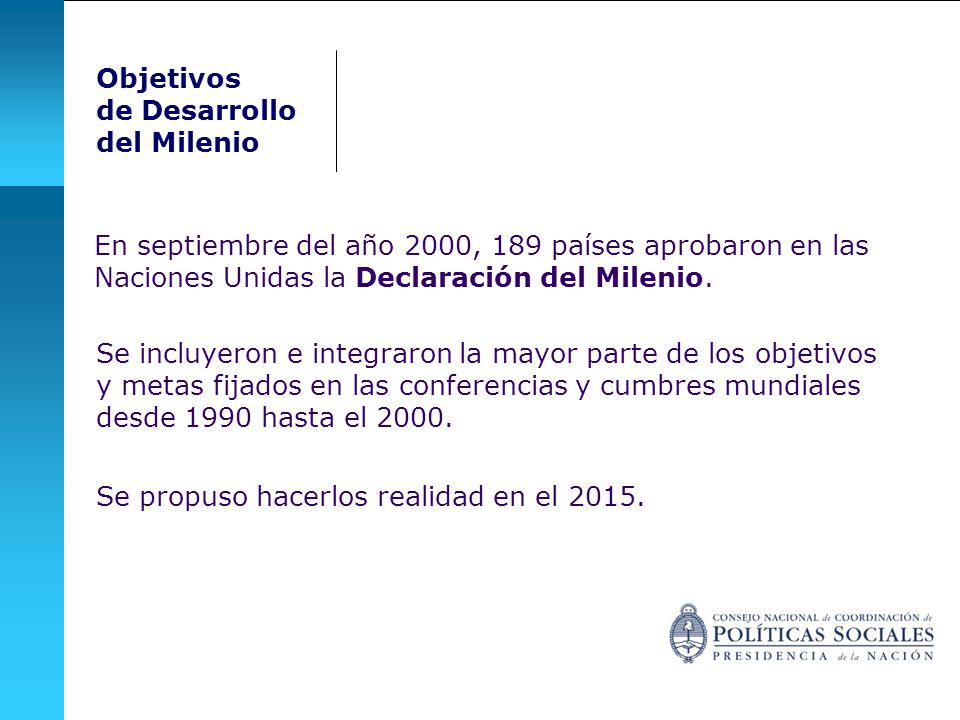 Objetivos de Desarrollo. del Milenio. En septiembre del año 2000, 189 países aprobaron en las Naciones Unidas la Declaración del Milenio.
