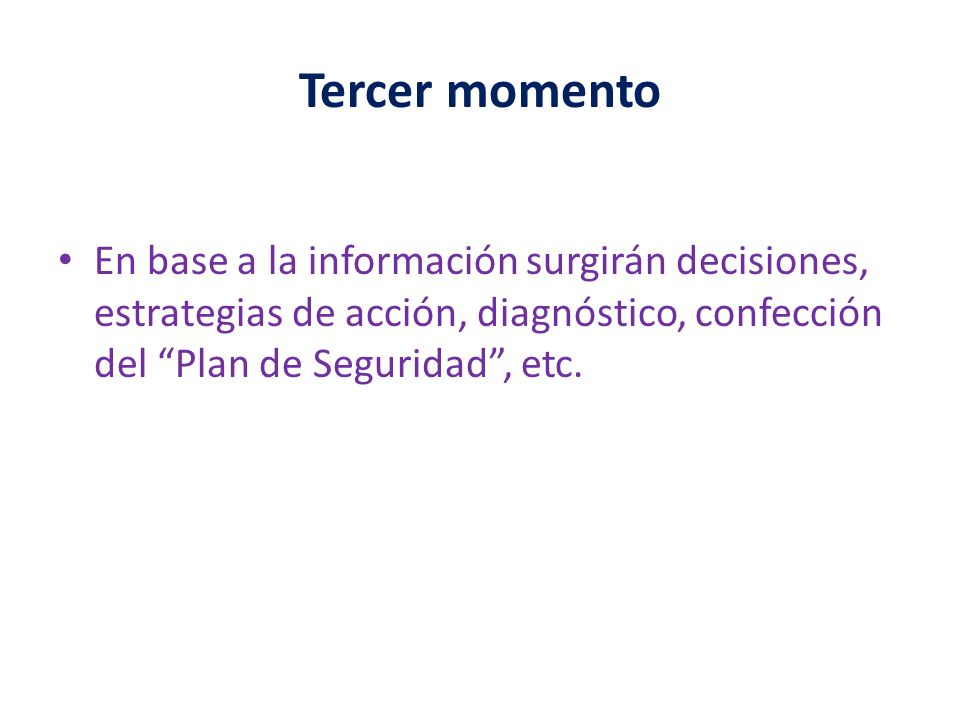 Tercer momento En base a la información surgirán decisiones, estrategias de acción, diagnóstico, confección del Plan de Seguridad , etc.