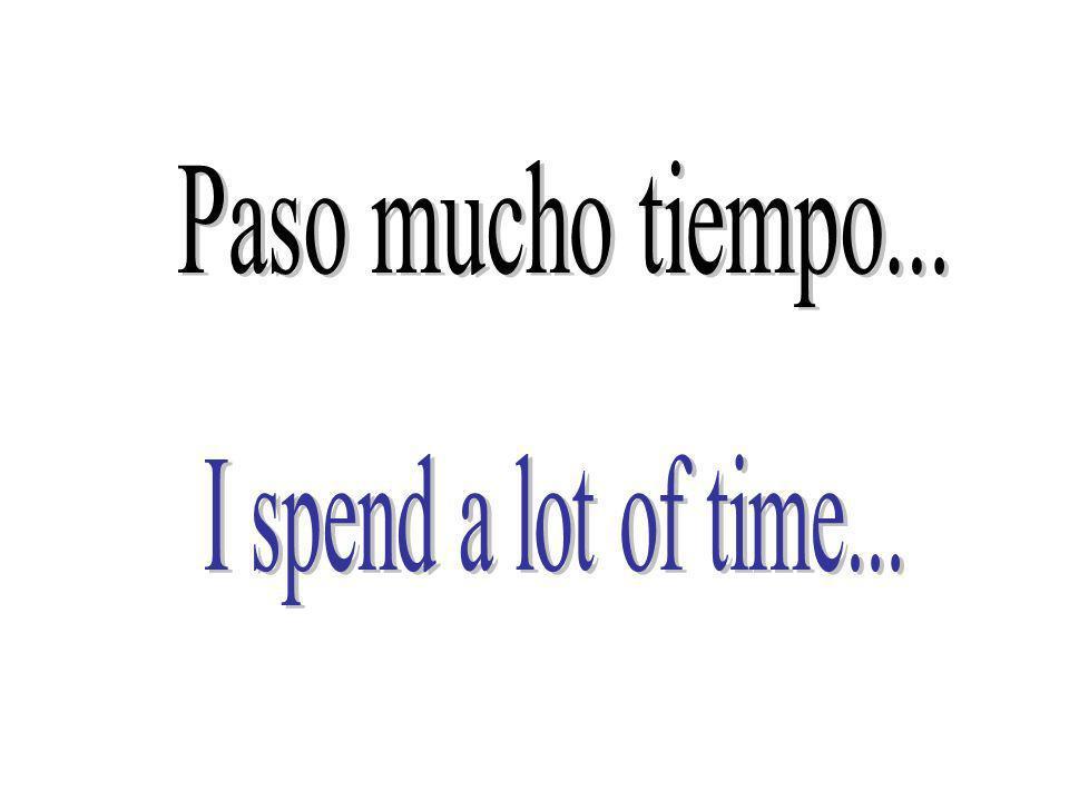 Paso mucho tiempo... I spend a lot of time...