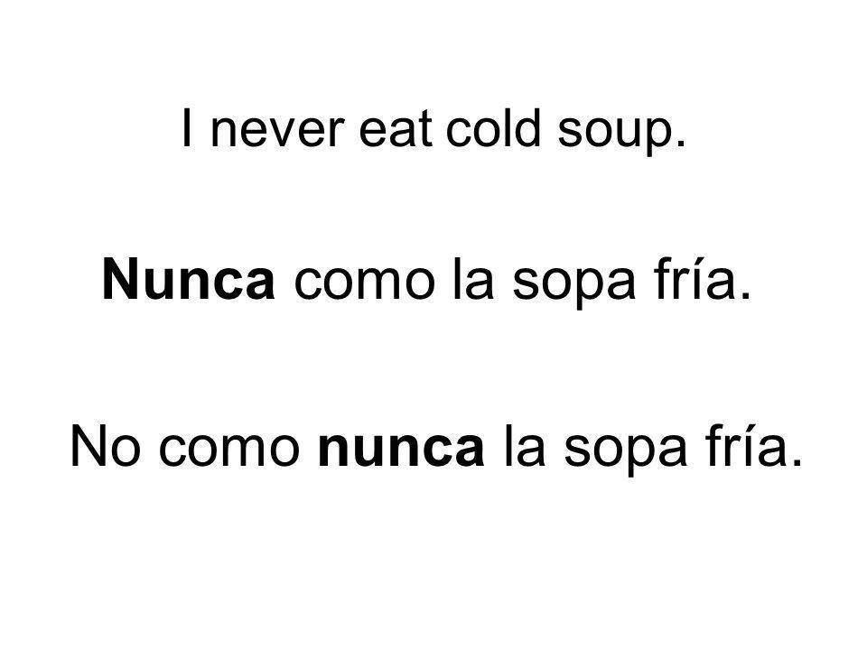 No como nunca la sopa fría.