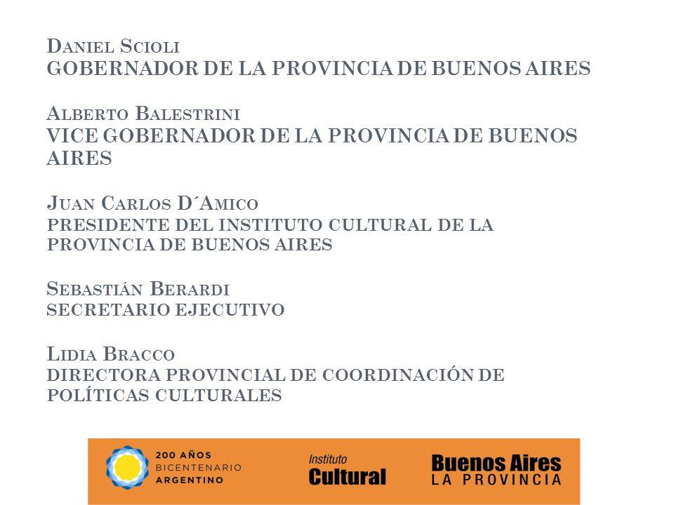 Daniel Scioli GOBERNADOR DE LA PROVINCIA DE BUENOS AIRES Alberto Balestrini VICE GOBERNADOR DE LA PROVINCIA DE BUENOS AIRES Juan Carlos D´Amico PRESIDENTE DEL INSTITUTO CULTURAL DE LA PROVINCIA DE BUENOS AIRES Sebastián Berardi SECRETARIO EJECUTIVO Lidia Bracco DIRECTORA PROVINCIAL DE COORDINACIÓN DE POLÍTICAS CULTURALES