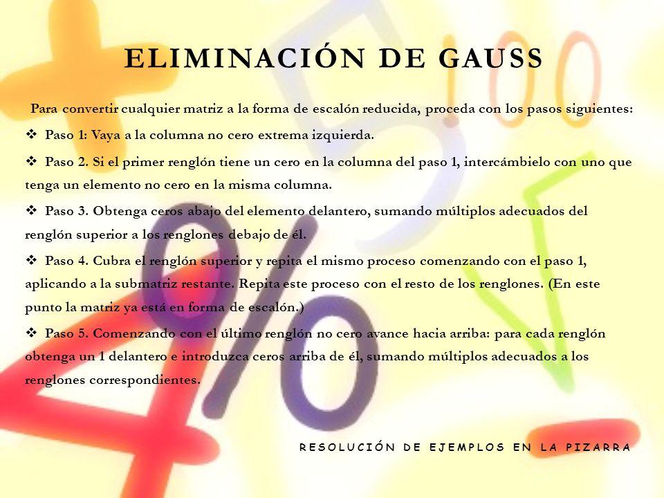 Eliminación De Gauss Para convertir cualquier matriz a la forma de escalón reducida, proceda con los pasos siguientes: