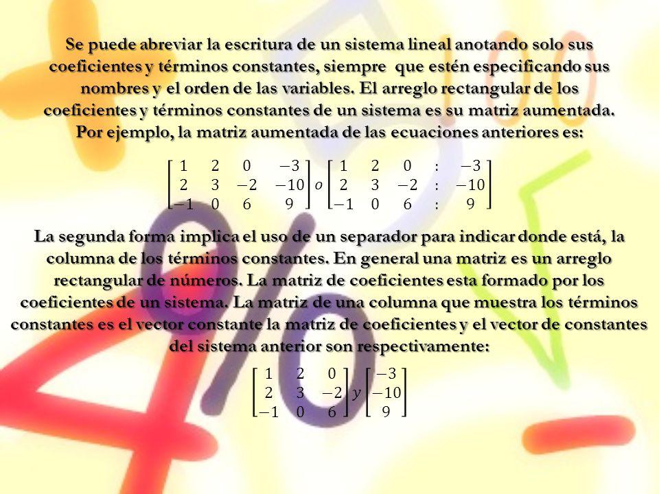 Se puede abreviar la escritura de un sistema lineal anotando solo sus coeficientes y términos constantes, siempre que estén especificando sus nombres y el orden de las variables. El arreglo rectangular de los coeficientes y términos constantes de un sistema es su matriz aumentada. Por ejemplo, la matriz aumentada de las ecuaciones anteriores es: