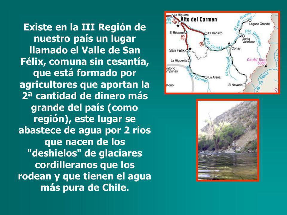 Existe en la III Región de nuestro país un lugar llamado el Valle de San Félix, comuna sin cesantía, que está formado por agricultores que aportan la 2ª cantidad de dinero más grande del país (como región), este lugar se abastece de agua por 2 ríos que nacen de los deshielos de glaciares cordilleranos que los rodean y que tienen el agua más pura de Chile.