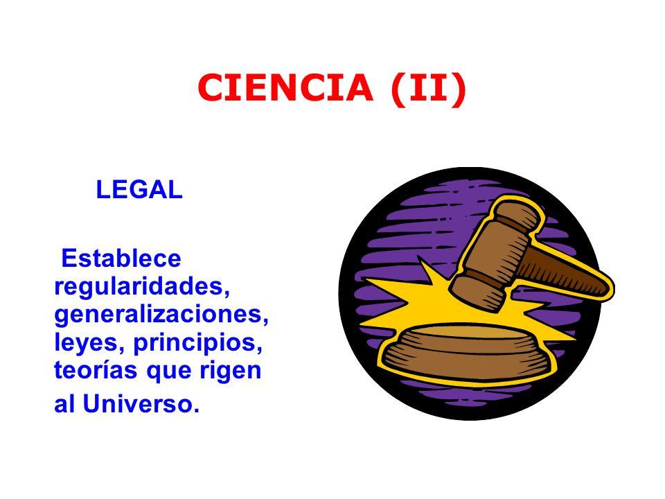 CIENCIA (II) LEGAL. Establece regularidades, generalizaciones, leyes, principios, teorías que rigen.