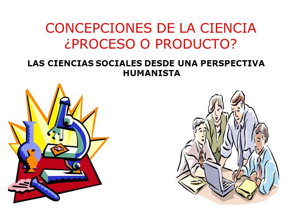 CONCEPCIONES DE LA CIENCIA ¿PROCESO O PRODUCTO