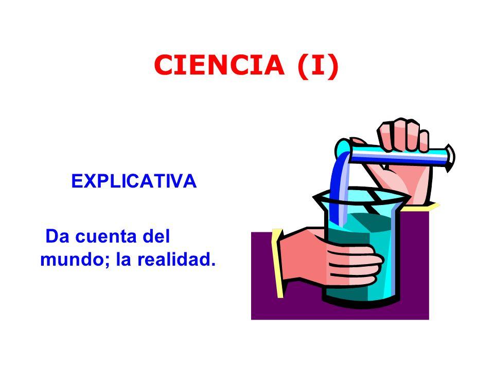 CIENCIA (I) EXPLICATIVA Da cuenta del mundo; la realidad.