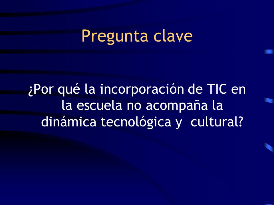 Pregunta clave ¿Por qué la incorporación de TIC en la escuela no acompaña la dinámica tecnológica y cultural