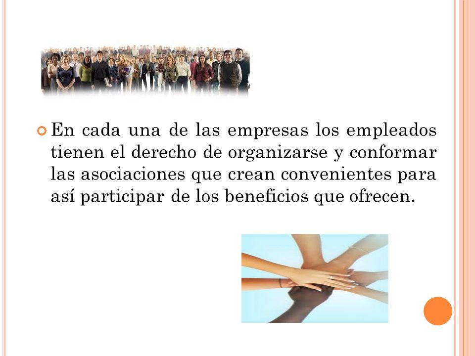 En cada una de las empresas los empleados tienen el derecho de organizarse y conformar las asociaciones que crean convenientes para así participar de los beneficios que ofrecen.